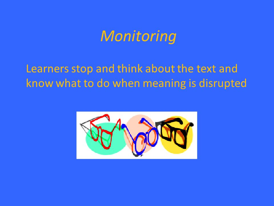 Monitoring Learners stop and think about the text and know what to do when meaning is disrupted
