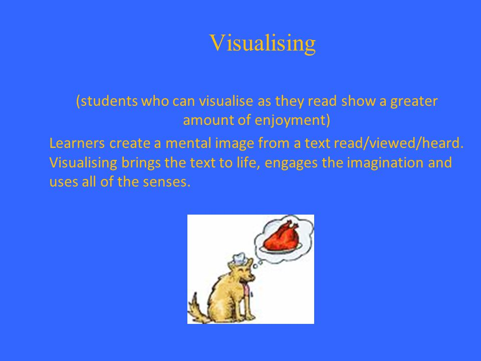 Visualising (students who can visualise as they read show a greater amount of enjoyment) Learners create a mental image from a text read/viewed/heard.
