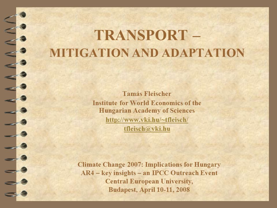 TRANSPORT – MITIGATION AND ADAPTATION Tamás Fleischer Institute for World Economics of the Hungarian Academy of Sciences   Climate Change 2007: Implications for Hungary AR4 – key insights – an IPCC Outreach Event Central European University, Budapest, April 10-11, 2008