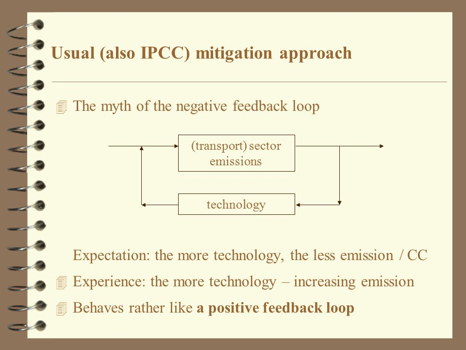 Usual (also IPCC) mitigation approach 4 The myth of the negative feedback loop Expectation: the more technology, the less emission / CC 4 Experience: the more technology – increasing emission 4 Behaves rather like a positive feedback loop (transport) sector emissions technology