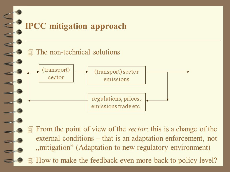 "IPCC mitigation approach 4 The non-technical solutions 4 From the point of view of the sector: this is a change of the external conditions – that is an adaptation enforcement, not ""mitigation (Adaptation to new regulatory environment) 4 How to make the feedback even more back to policy level."