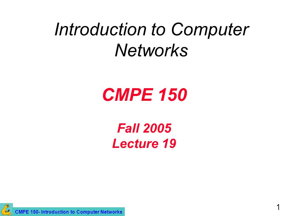 CMPE 150- Introduction to Computer Networks 1 CMPE 150 Fall 2005 Lecture 19 Introduction to Computer Networks