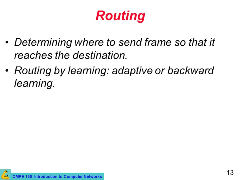 CMPE 150- Introduction to Computer Networks 13 Routing Determining where to send frame so that it reaches the destination.