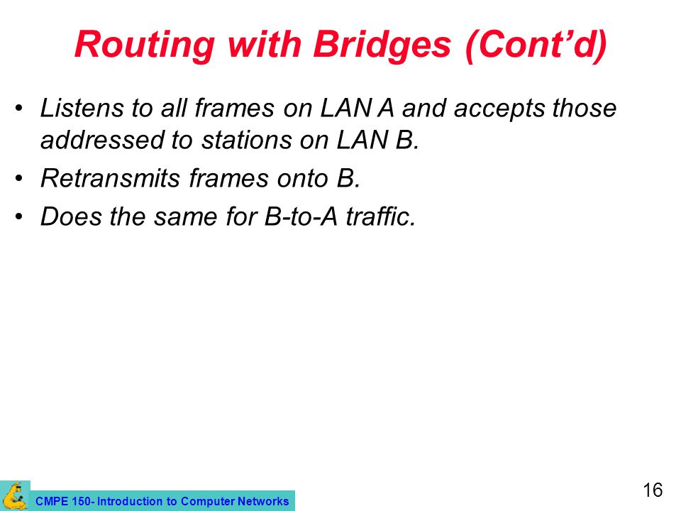CMPE 150- Introduction to Computer Networks 16 Routing with Bridges (Cont'd) Listens to all frames on LAN A and accepts those addressed to stations on LAN B.