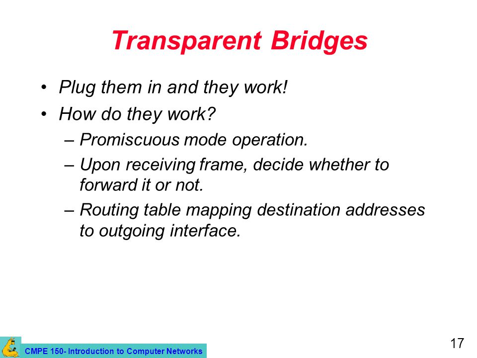 CMPE 150- Introduction to Computer Networks 17 Transparent Bridges Plug them in and they work.