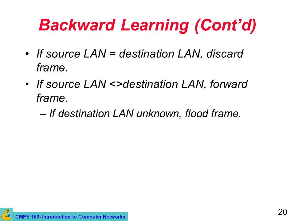 CMPE 150- Introduction to Computer Networks 20 Backward Learning (Cont'd) If source LAN = destination LAN, discard frame.