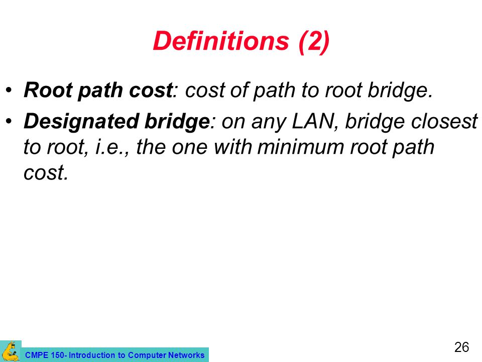 CMPE 150- Introduction to Computer Networks 26 Definitions (2) Root path cost: cost of path to root bridge.