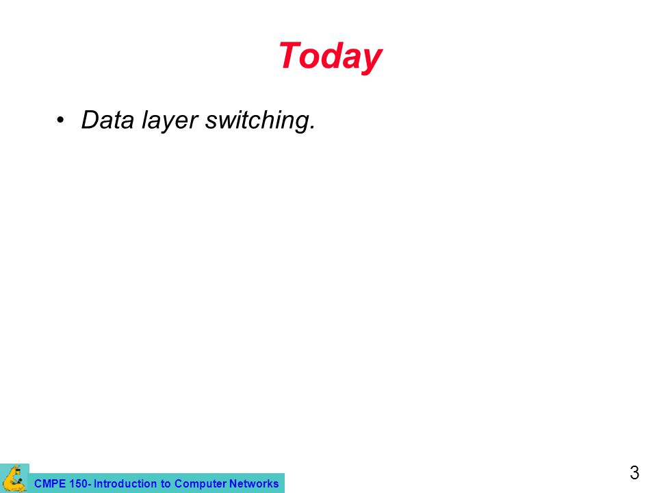 CMPE 150- Introduction to Computer Networks 3 Today Data layer switching.