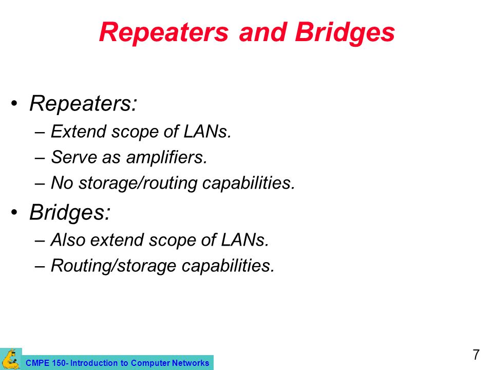 CMPE 150- Introduction to Computer Networks 7 Repeaters and Bridges Repeaters: –Extend scope of LANs.