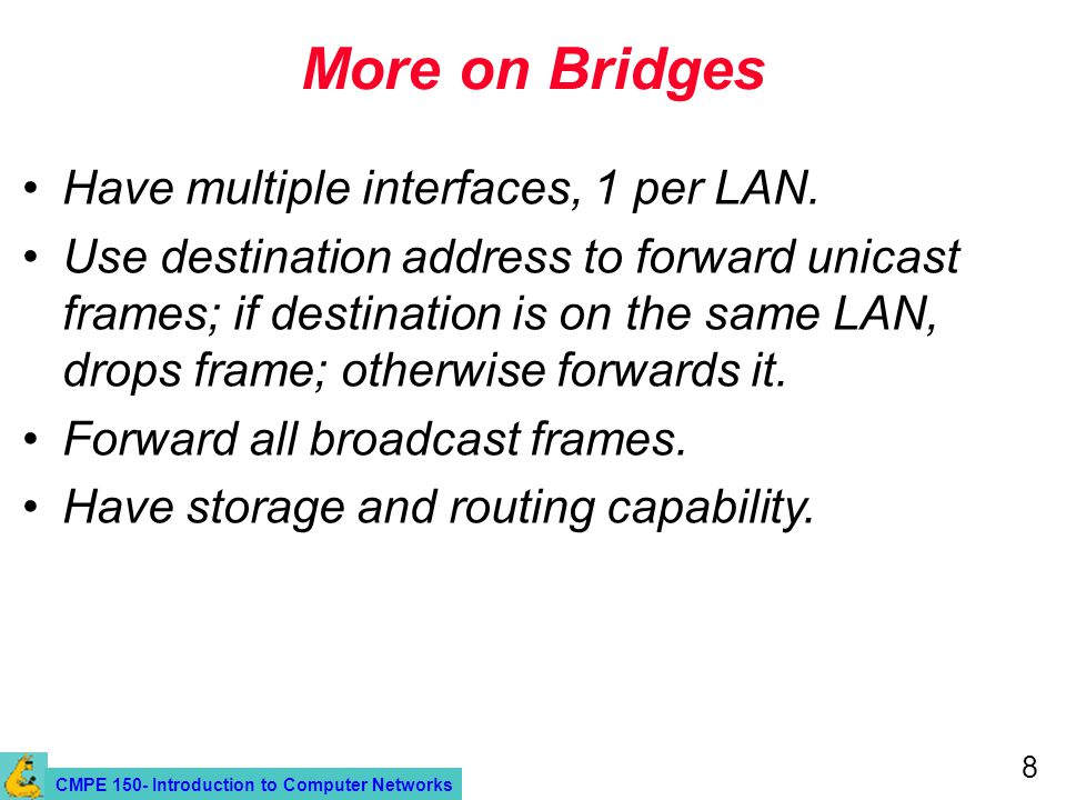 CMPE 150- Introduction to Computer Networks 8 More on Bridges Have multiple interfaces, 1 per LAN.