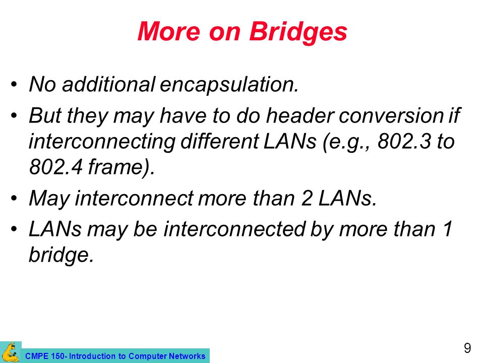 CMPE 150- Introduction to Computer Networks 9 More on Bridges No additional encapsulation.
