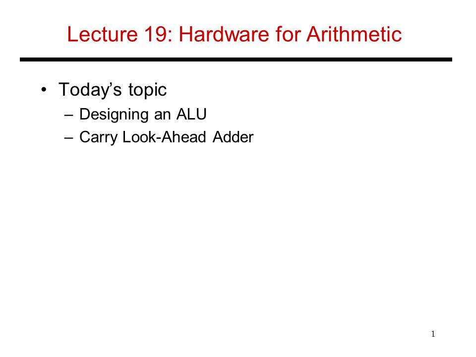 Lecture 19: Hardware for Arithmetic Today's topic –Designing an ALU –Carry Look-Ahead Adder 1