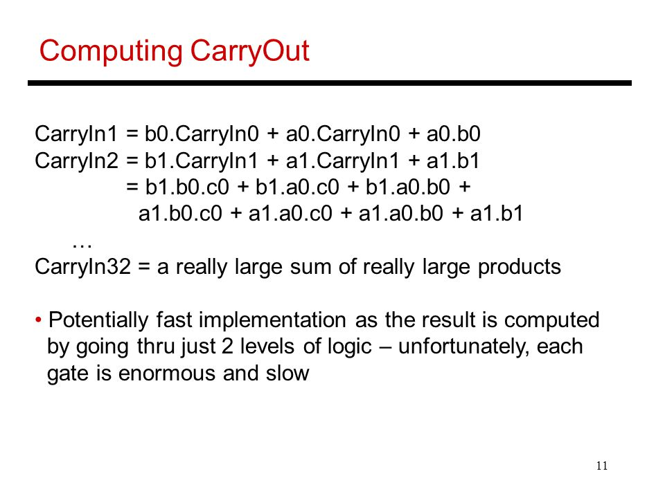 11 Computing CarryOut CarryIn1 = b0.CarryIn0 + a0.CarryIn0 + a0.b0 CarryIn2 = b1.CarryIn1 + a1.CarryIn1 + a1.b1 = b1.b0.c0 + b1.a0.c0 + b1.a0.b0 + a1.b0.c0 + a1.a0.c0 + a1.a0.b0 + a1.b1 … CarryIn32 = a really large sum of really large products Potentially fast implementation as the result is computed by going thru just 2 levels of logic – unfortunately, each gate is enormous and slow