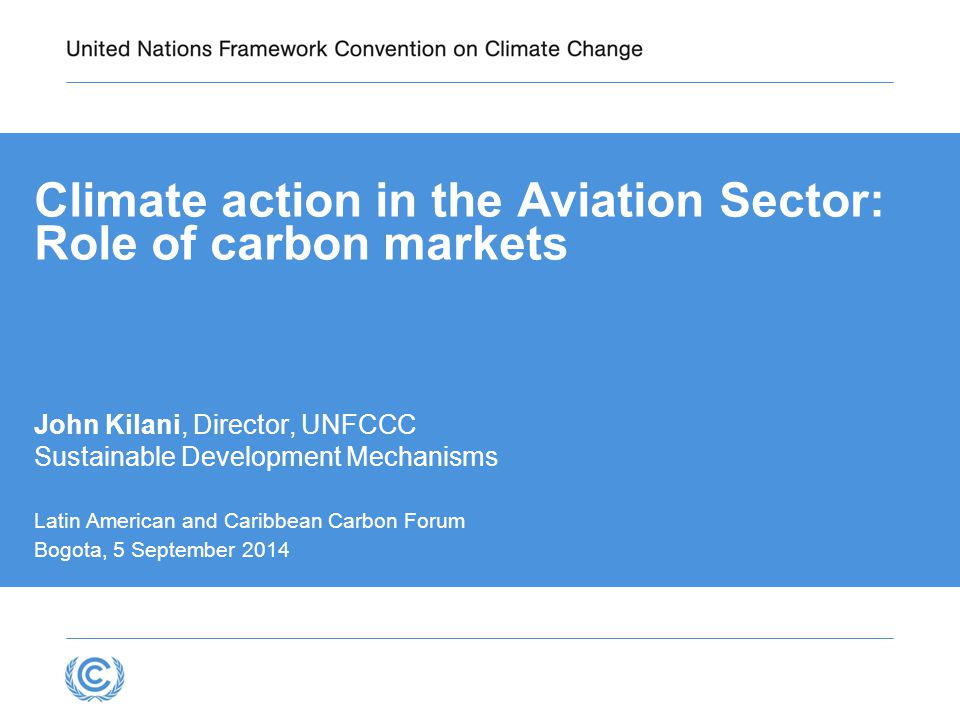 Climate action in the Aviation Sector: Role of carbon markets John Kilani, Director, UNFCCC Sustainable Development Mechanisms Latin American and Caribbean Carbon Forum Bogota, 5 September 2014