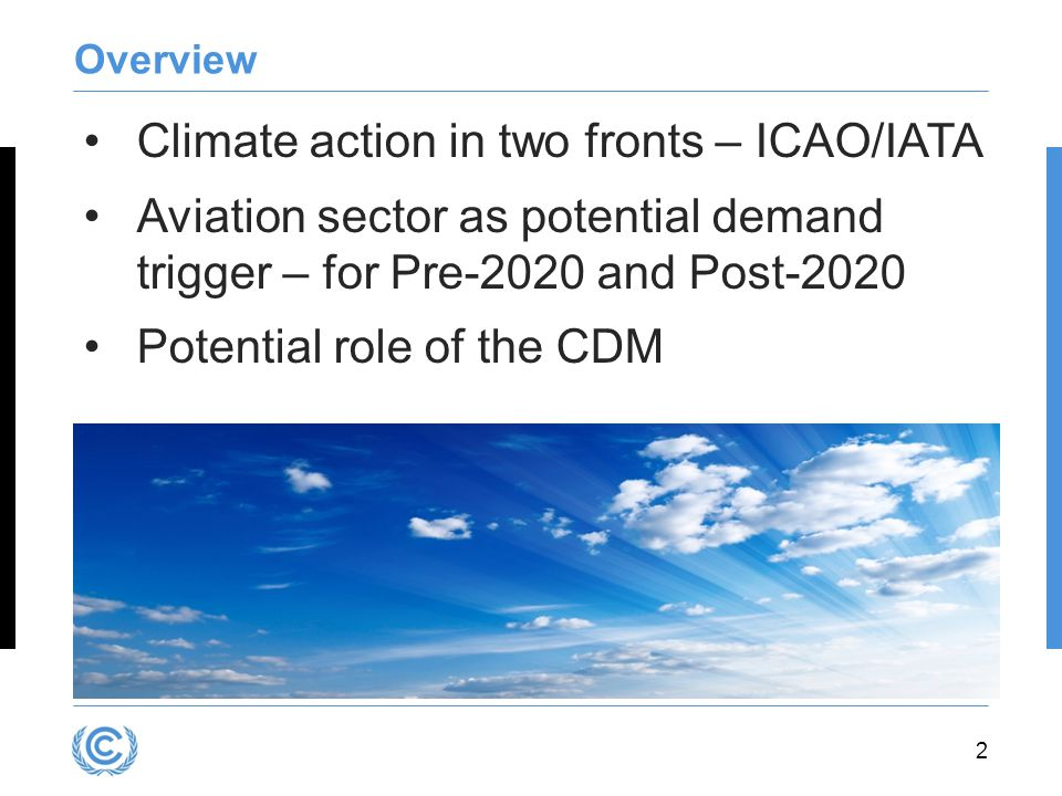 2 Overview Climate action in two fronts – ICAO/IATA Aviation sector as potential demand trigger – for Pre-2020 and Post-2020 Potential role of the CDM