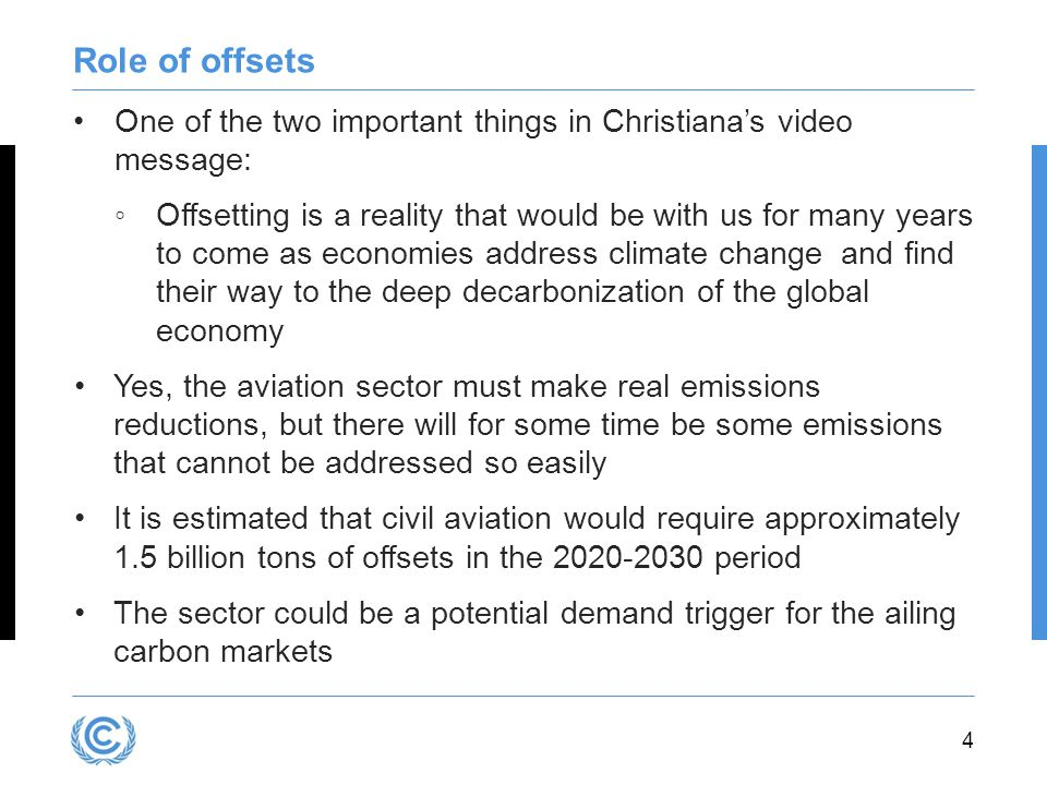 4 Role of offsets One of the two important things in Christiana's video message: ◦Offsetting is a reality that would be with us for many years to come as economies address climate change and find their way to the deep decarbonization of the global economy Yes, the aviation sector must make real emissions reductions, but there will for some time be some emissions that cannot be addressed so easily It is estimated that civil aviation would require approximately 1.5 billion tons of offsets in the period The sector could be a potential demand trigger for the ailing carbon markets