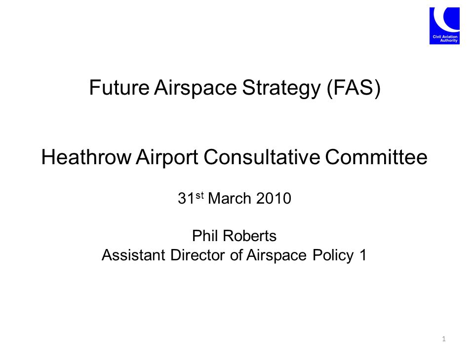 Future Airspace Strategy (FAS) Heathrow Airport Consultative Committee 31 st March 2010 Phil Roberts Assistant Director of Airspace Policy 1 1