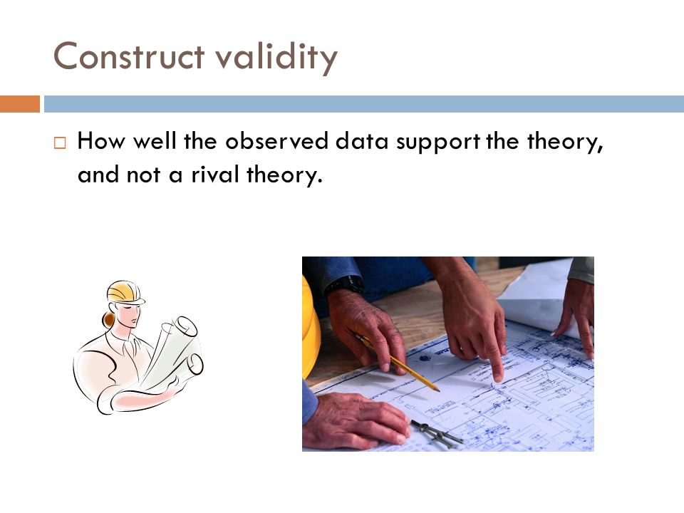 Construct validity  How well the observed data support the theory, and not a rival theory.