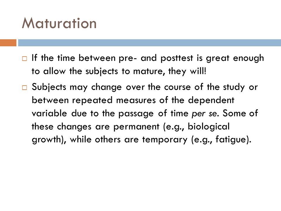 Maturation  If the time between pre- and posttest is great enough to allow the subjects to mature, they will.