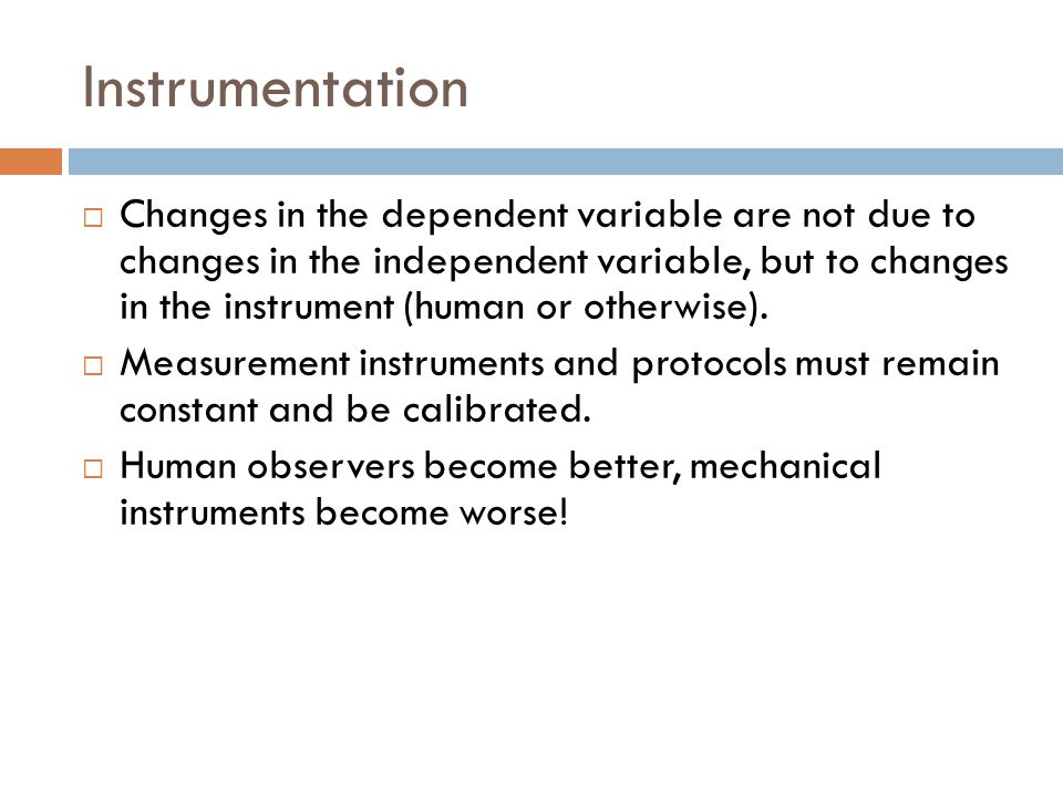 Instrumentation  Changes in the dependent variable are not due to changes in the independent variable, but to changes in the instrument (human or otherwise).