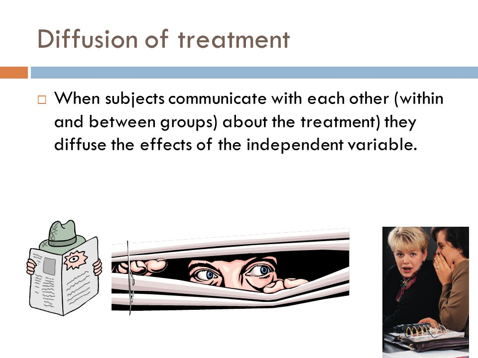Diffusion of treatment  When subjects communicate with each other (within and between groups) about the treatment) they diffuse the effects of the independent variable.