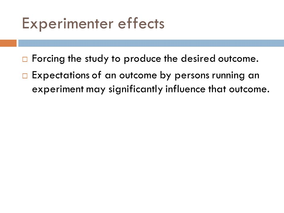 Experimenter effects  Forcing the study to produce the desired outcome.