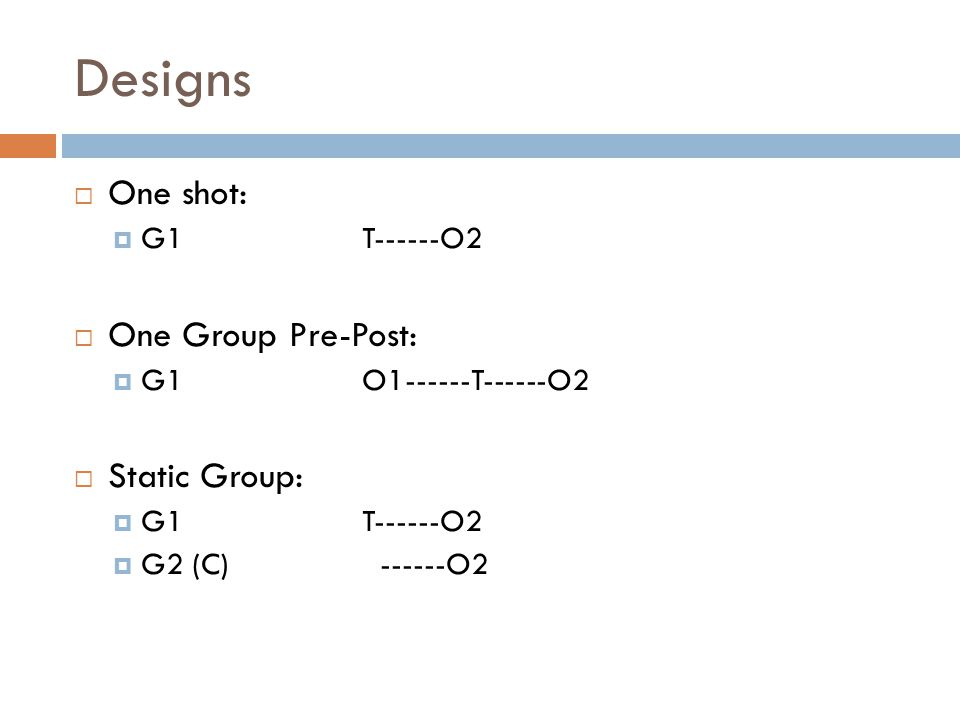Designs  One shot:  G1T------O2  One Group Pre-Post:  G1O T------O2  Static Group:  G1 T------O2  G2 (C) O2
