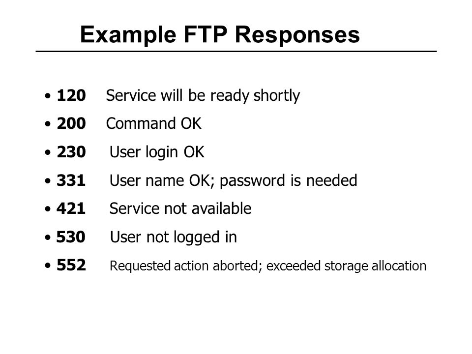 Example FTP Responses 120 Service will be ready shortly 200 Command OK 230 User login OK 331 User name OK; password is needed 421 Service not available 530 User not logged in 552 Requested action aborted; exceeded storage allocation