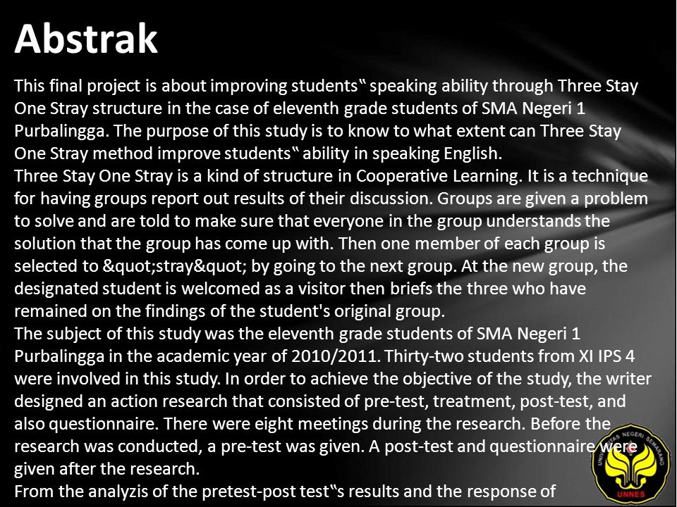 "Abstrak This final project is about improving students"" speaking ability through Three Stay One Stray structure in the case of eleventh grade students of SMA Negeri 1 Purbalingga."