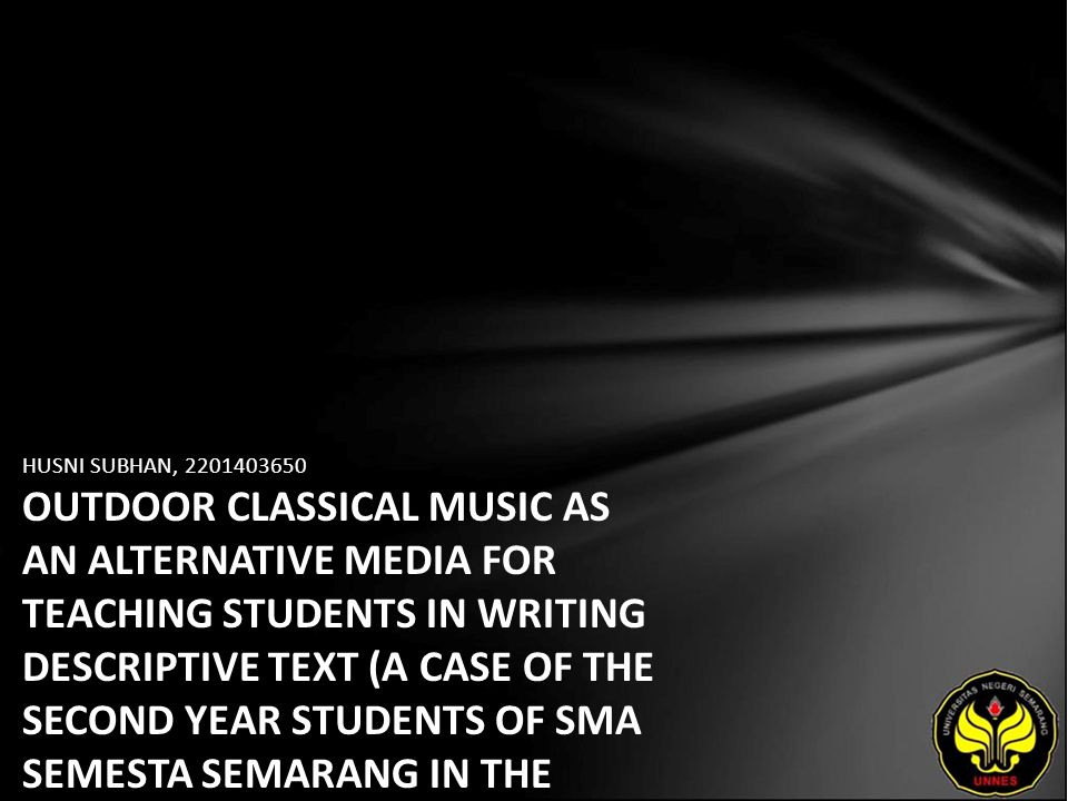 HUSNI SUBHAN, OUTDOOR CLASSICAL MUSIC AS AN ALTERNATIVE MEDIA FOR TEACHING STUDENTS IN WRITING DESCRIPTIVE TEXT (A CASE OF THE SECOND YEAR STUDENTS OF SMA SEMESTA SEMARANG IN THE ACADEMIC YEAR OF 2006)