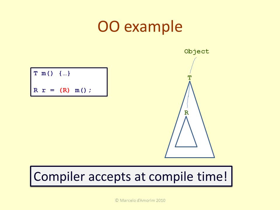 OO example © Marcelo d'Amorim 2010 T m() {…} R r = (R) m(); T R Object Compiler accepts at compile time!