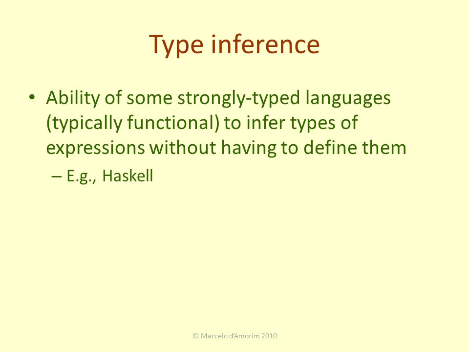 Type inference Ability of some strongly-typed languages (typically functional) to infer types of expressions without having to define them – E.g., Haskell © Marcelo d'Amorim 2010