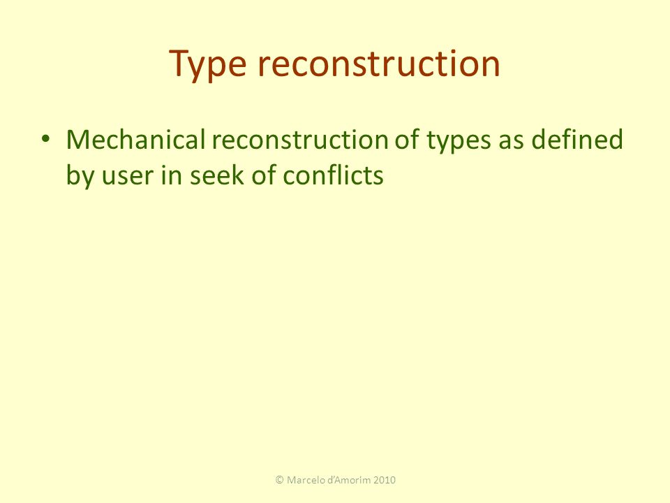 Type reconstruction Mechanical reconstruction of types as defined by user in seek of conflicts © Marcelo d'Amorim 2010