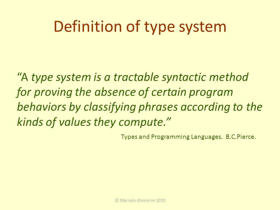 Definition of type system A type system is a tractable syntactic method for proving the absence of certain program behaviors by classifying phrases according to the kinds of values they compute. © Marcelo d'Amorim 2010 Types and Programming Languages.