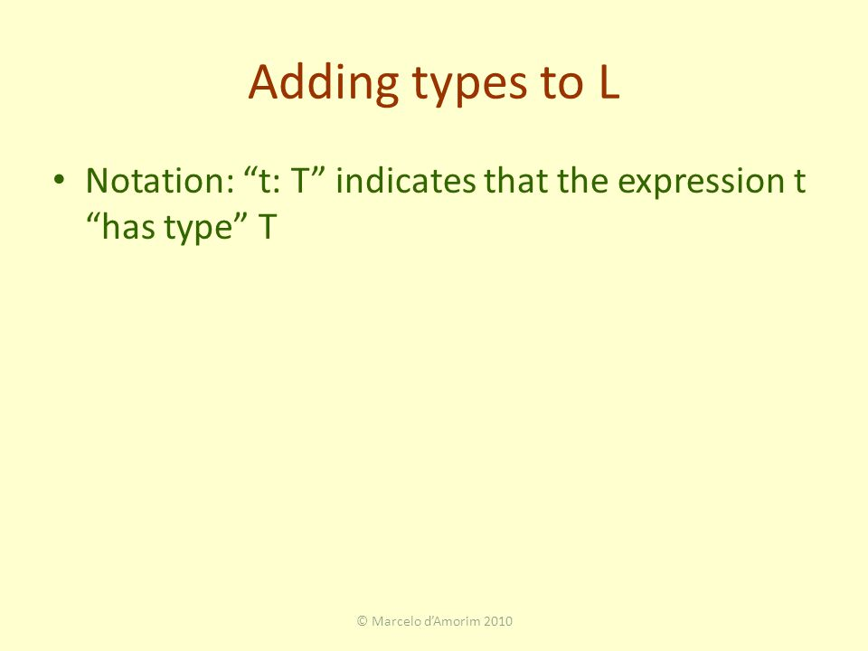 Adding types to L Notation: t: T indicates that the expression t has type T © Marcelo d'Amorim 2010