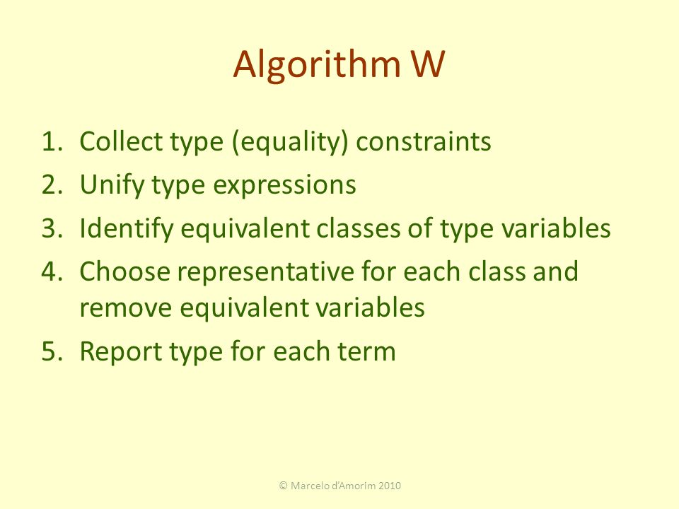 Algorithm W 1.Collect type (equality) constraints 2.Unify type expressions 3.Identify equivalent classes of type variables 4.Choose representative for each class and remove equivalent variables 5.Report type for each term © Marcelo d'Amorim 2010