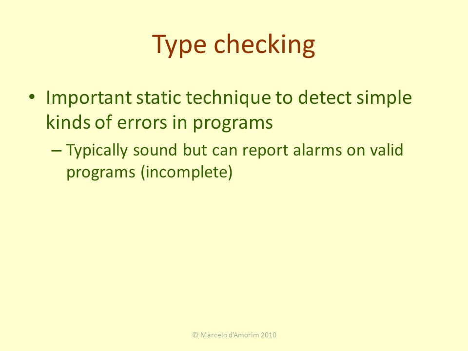Type checking Important static technique to detect simple kinds of errors in programs – Typically sound but can report alarms on valid programs (incomplete) © Marcelo d'Amorim 2010