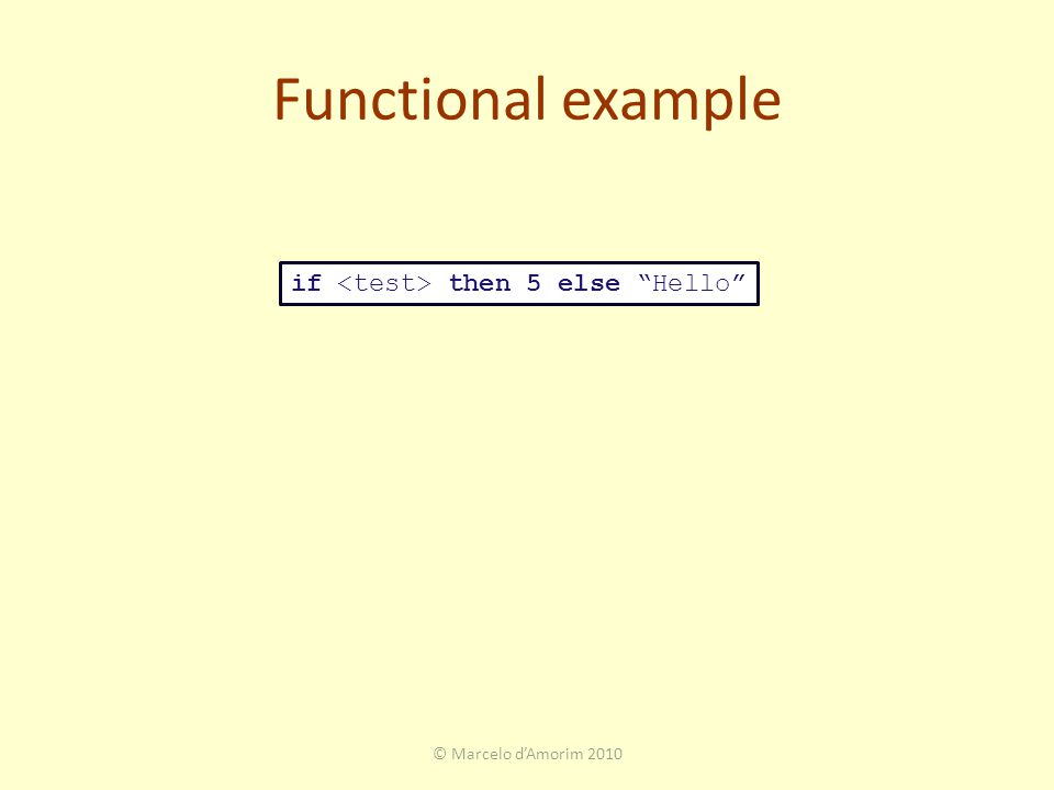 Functional example © Marcelo d'Amorim 2010 if then 5 else Hello