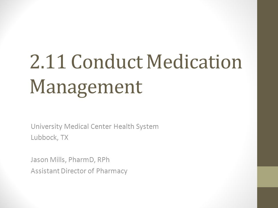 2.11 Conduct Medication Management University Medical Center Health System Lubbock, TX Jason Mills, PharmD, RPh Assistant Director of Pharmacy