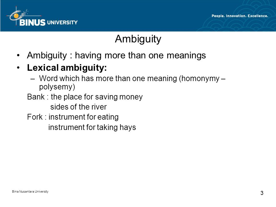 Bina Nusantara University 3 Ambiguity Ambiguity : having more than one meanings Lexical ambiguity: –Word which has more than one meaning (homonymy – polysemy) Bank : the place for saving money sides of the river Fork : instrument for eating instrument for taking hays