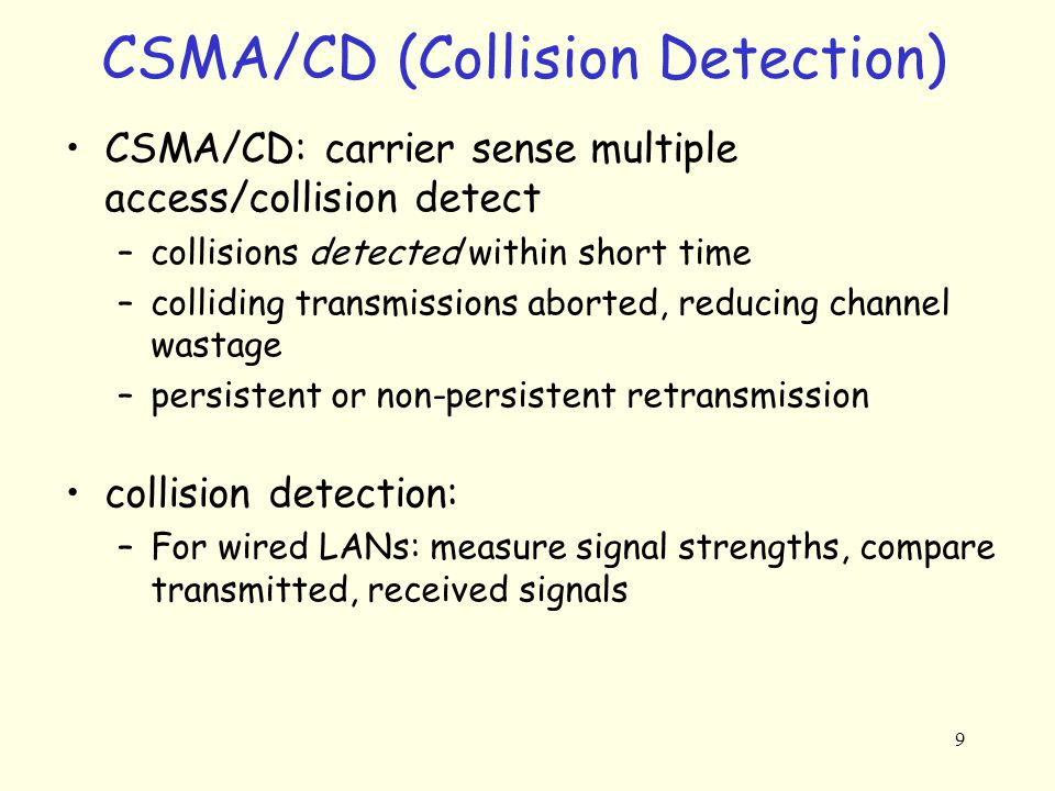 9 CSMA/CD (Collision Detection) CSMA/CD: carrier sense multiple access/collision detect –collisions detected within short time –colliding transmissions aborted, reducing channel wastage –persistent or non-persistent retransmission collision detection: –For wired LANs: measure signal strengths, compare transmitted, received signals