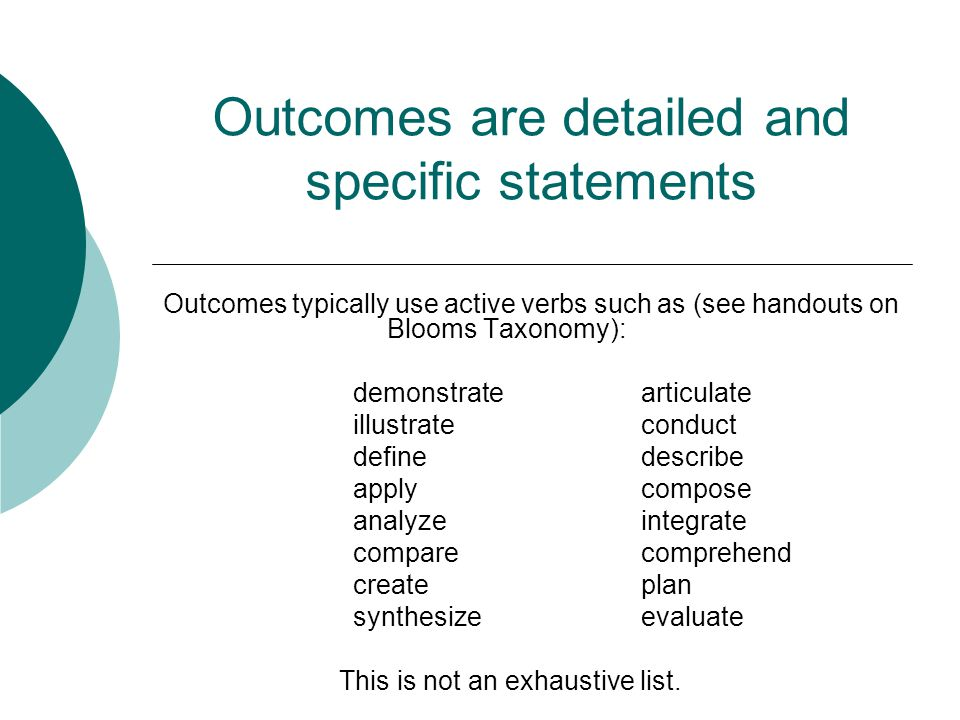 Outcomes are detailed and specific statements Outcomes typically use active verbs such as (see handouts on Blooms Taxonomy): demonstratearticulate illustrateconduct definedescribe applycompose analyzeintegrate comparecomprehend createplan synthesizeevaluate This is not an exhaustive list.