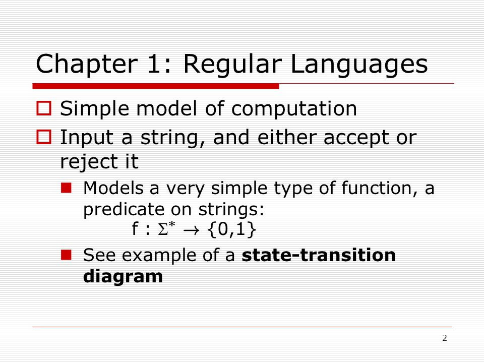 2 Chapter 1: Regular Languages  Simple model of computation  Input a string, and either accept or reject it Models a very simple type of function, a predicate on strings: f :  * .