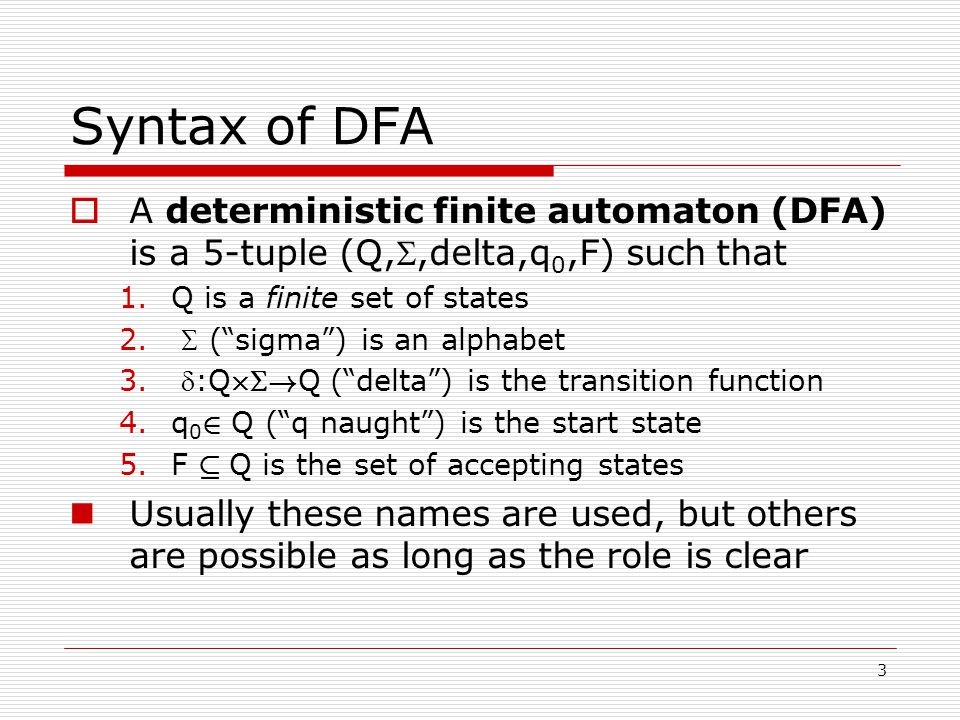 3 Syntax of DFA  A deterministic finite automaton (DFA) is a 5-tuple (Q,,delta,q 0,F) such that 1.Q is a finite set of states 2.