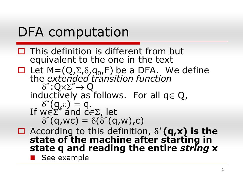 5 DFA computation  This definition is different from but equivalent to the one in the text  Let M=(Q,,,q 0,F) be a DFA.
