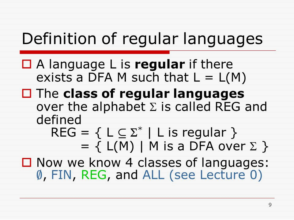 9 Definition of regular languages  A language L is regular if there exists a DFA M such that L = L(M)  The class of regular languages over the alphabet  is called REG and defined REG= { L µ  * | L is regular } = { L(M) | M is a DFA over  }  Now we know 4 classes of languages: ;, FIN, REG, and ALL (see Lecture 0)