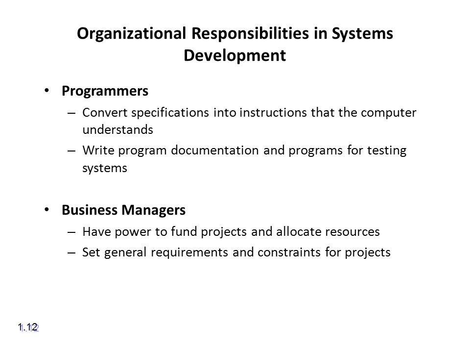 Organizational Responsibilities in Systems Development Programmers – Convert specifications into instructions that the computer understands – Write program documentation and programs for testing systems Business Managers – Have power to fund projects and allocate resources – Set general requirements and constraints for projects 1.12