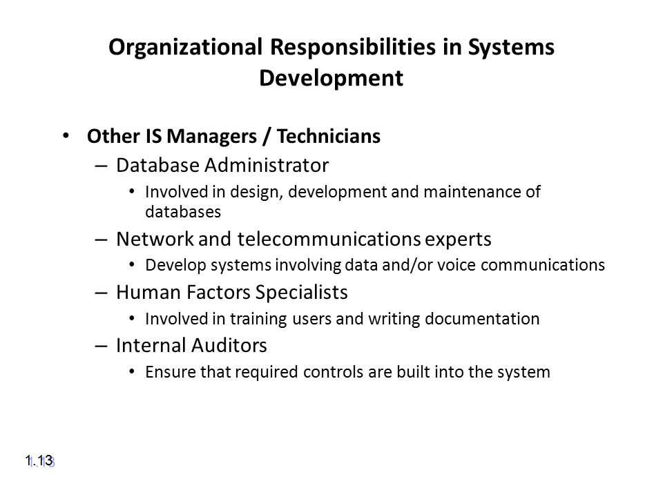 Organizational Responsibilities in Systems Development Other IS Managers / Technicians – Database Administrator Involved in design, development and maintenance of databases – Network and telecommunications experts Develop systems involving data and/or voice communications – Human Factors Specialists Involved in training users and writing documentation – Internal Auditors Ensure that required controls are built into the system 1.13