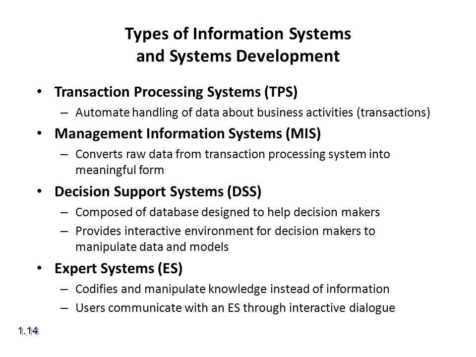 Types of Information Systems and Systems Development Transaction Processing Systems (TPS) – Automate handling of data about business activities (transactions) Management Information Systems (MIS) – Converts raw data from transaction processing system into meaningful form Decision Support Systems (DSS) – Composed of database designed to help decision makers – Provides interactive environment for decision makers to manipulate data and models Expert Systems (ES) – Codifies and manipulate knowledge instead of information – Users communicate with an ES through interactive dialogue 1.14