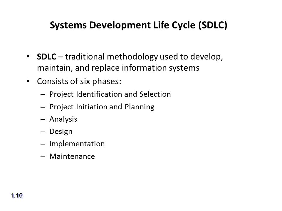 Systems Development Life Cycle (SDLC) SDLC – traditional methodology used to develop, maintain, and replace information systems Consists of six phases: – Project Identification and Selection – Project Initiation and Planning – Analysis – Design – Implementation – Maintenance 1.16